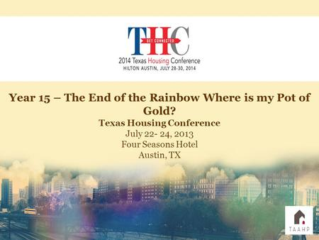 Year 15 – The End of the Rainbow Where is my Pot of Gold? Texas Housing Conference July 22- 24, 2013 Four Seasons Hotel Austin, TX.