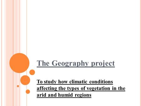 The Geography project To study how climatic conditions affecting the types of vegetation in the arid and humid regions.