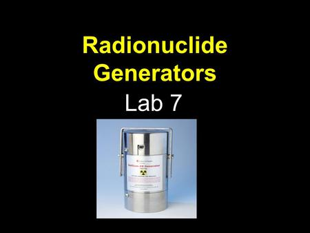Radionuclide Generators Lab 7. Generators Why? The use of short-lived radionuclides has grown considerably, because larger dosages of these radionuclides.
