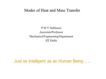 Modes of Heat and Mass Transfer P M V Subbarao Associate Professor Mechanical Engineering Department IIT Delhi Just as Intelligent as an Human Being....