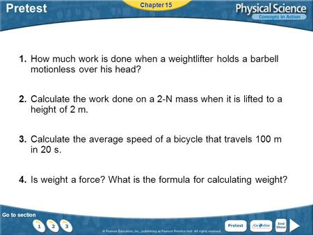 Pretest Chapter 15 1.	How much work is done when a weightlifter holds a barbell motionless over his head? 2.	Calculate the work done on a 2-N mass when.