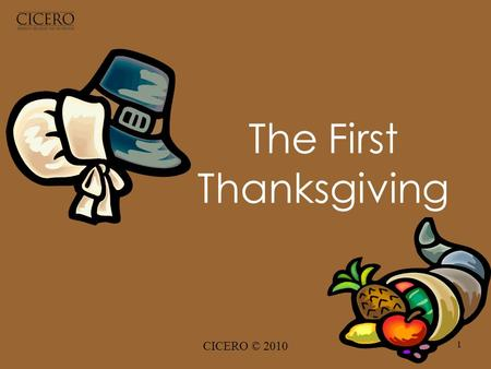 CICERO © 2010 1 The First Thanksgiving. CICERO © 2010 2 In 1620 the Pilgrims left England on a ship, the Mayflower. They were sailing to the New World.