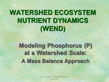 USDA, NRCS, Watershed Science Institute WATERSHED ECOSYSTEM NUTRIENT DYNAMICS (WEND) Modeling Phosphorus (P) at a Watershed Scale: A Mass Balance Approach.