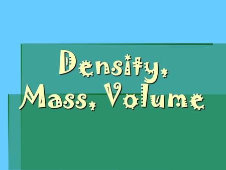 Density, Mass, Volume. Mass  The amount of matter in a substance.  Solids, liquids and gases have a mass.  Measured with a balance  Triple Beam 