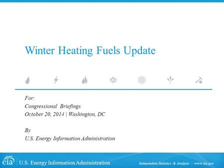 Www.eia.gov U.S. Energy Information Administration Independent Statistics & Analysis Winter Heating Fuels Update For: Congressional Briefings October 20,