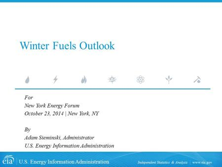 Www.eia.gov U.S. Energy Information Administration Independent Statistics & Analysis Winter Fuels Outlook For New York Energy Forum October 23, 2014 |