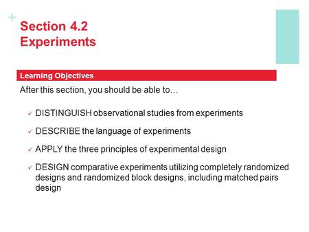 + Section 4.2 Experiments After this section, you should be able to… DISTINGUISH observational studies from experiments DESCRIBE the language of experiments.