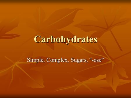 "Carbohydrates Simple, Complex, Sugars, ""-ose"". Carbohydrates Are organic compounds and the body's main source of energy Are organic compounds and the."