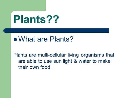 Plants?? What are Plants? Plants are multi-cellular living organisms that are able to use sun light & water to make their own food.