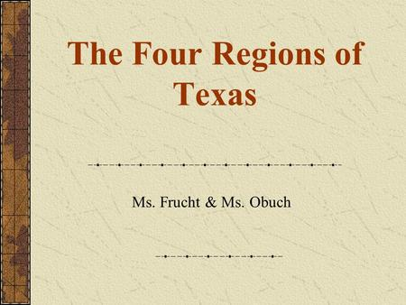 The Four Regions of Texas Ms. Frucht & Ms. Obuch.