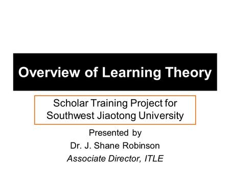 Overview of Learning Theory Scholar Training Project for Southwest Jiaotong University Presented by Dr. J. Shane Robinson Associate Director, ITLE.