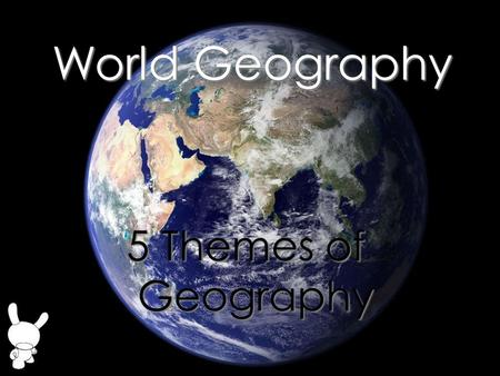 World Geography 5 Themes of Geography.