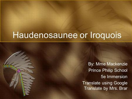 Haudenosaunee or Iroquois By: Mme Mackenzie Prince Philip School 5e Immersion Translate using Google Translate by Mrs. Brar.