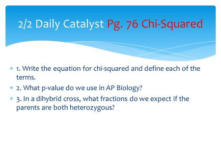  1. Write the equation for chi-squared and define each of the terms.  2. What p-value do we use in AP Biology?  3. In a dihybrid cross, what fractions.
