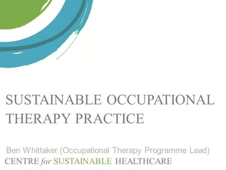 CENTRE for SUSTAINABLE HEALTHCARE SUSTAINABLE OCCUPATIONAL THERAPY PRACTICE Ben Whittaker (Occupational Therapy Programme Lead)