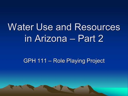 Water Use and Resources in Arizona – Part 2 GPH 111 – Role Playing Project.