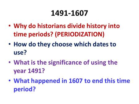 1491-1607 Why do historians divide history into time periods? (PERIODIZATION) How do they choose which dates to use? What is the significance of using.