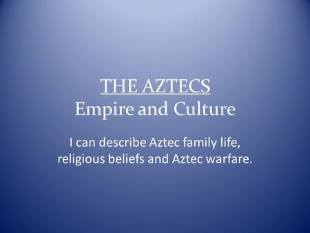 THE AZTECS Empire and Culture I can describe Aztec family life, religious beliefs and Aztec warfare.