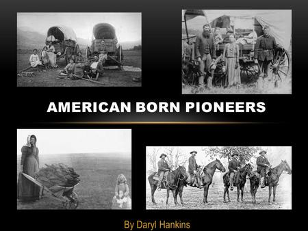 By Daryl Hankins AMERICAN BORN PIONEERS. PIONEERS LIFE Pioneer life has a special canning in American. In less than 300 years, civilization spread across.