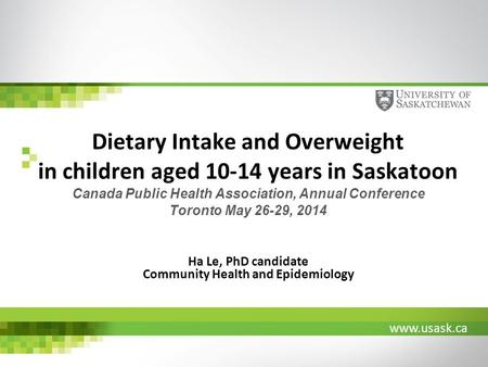 Www.usask.ca Dietary Intake and Overweight in children aged 10-14 years in Saskatoon Canada Public Health Association, Annual Conference Toronto May 26-29,