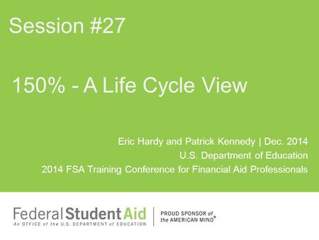 Eric Hardy and Patrick Kennedy | Dec. 2014 U.S. Department of Education 2014 FSA Training Conference for Financial Aid Professionals 150% - A Life Cycle.