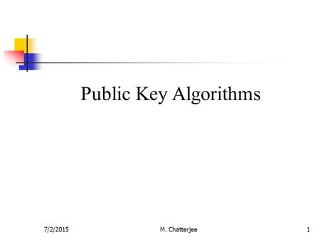 7/2/2015M. Chatterjee1 Public Key Algorithms. 7/2/2015M. Chatterjee2 Modular Arithmetic Public key algorithms are based on modular arithmetic. Modular.