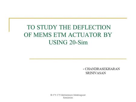 E 479/579 Mechatronics Modeling and Simulation TO STUDY THE DEFLECTION OF MEMS ETM ACTUATOR BY USING 20-Sim - CHANDRASEKHARAN SRINIVASAN.