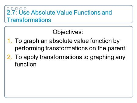 2.7: Use Absolute Value Functions and Transformations Objectives: 1.To graph an absolute value function by performing transformations on the parent 2.To.