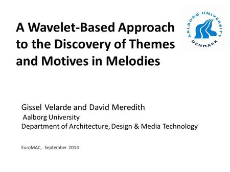 A Wavelet-Based Approach to the Discovery of Themes and Motives in Melodies Gissel Velarde and David Meredith Aalborg University Department of Architecture,