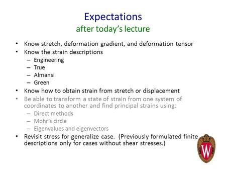 Expectations after today's lecture Know stretch, deformation gradient, and deformation tensor Know the strain descriptions – Engineering – True – Almansi.