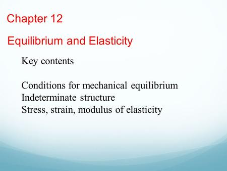 Chapter 12 Equilibrium and Elasticity Key contents Conditions for mechanical equilibrium Indeterminate structure Stress, strain, modulus of elasticity.