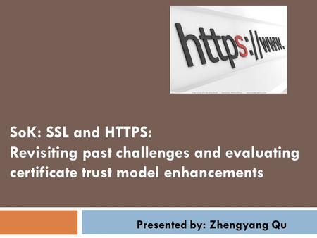 SoK: SSL and HTTPS: Revisiting past challenges and evaluating certificate trust model enhancements Presented by: Zhengyang Qu.