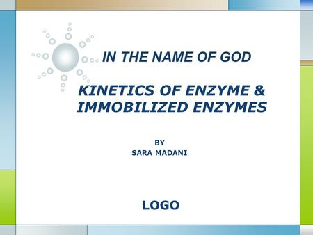 LOGO IN THE NAME OF GOD KINETICS OF ENZYME & IMMOBILIZED ENZYMES BY SARA MADANI.