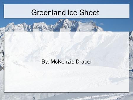 Greenland Ice Sheet By: McKenzie Draper.