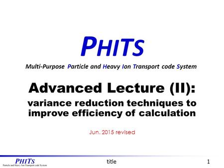 P HI T S Advanced Lecture (II): variance reduction techniques to improve efficiency of calculation Multi-Purpose Particle and Heavy Ion Transport code.