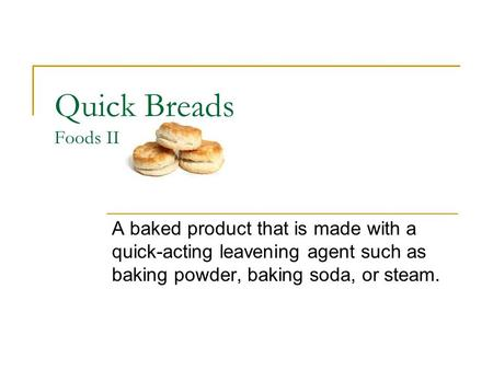 Quick Breads Foods II A baked product that is made with a quick-acting leavening agent such as baking powder, baking soda, or steam.