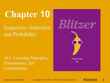 Chapter 10 Sequences, Induction, and Probability Copyright © 2014, 2010, 2007 Pearson Education, Inc. 1 10.6 Counting Principles, Permutations, and Combinations.