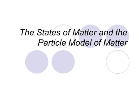 The States of Matter and the Particle Model of Matter.