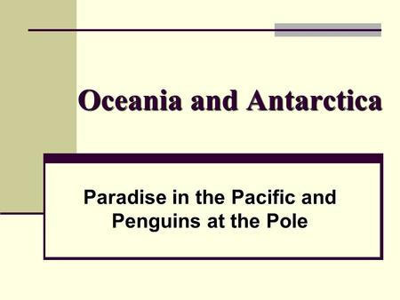 Oceania and Antarctica Paradise in the Pacific and Penguins at the Pole.