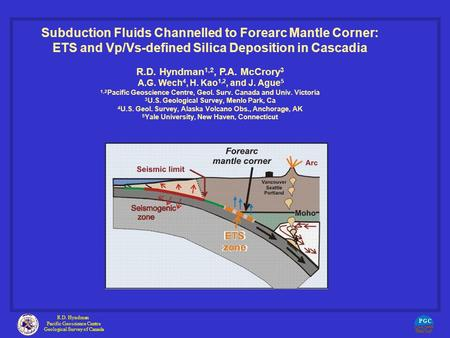 Subduction Fluids Channelled to Forearc Mantle Corner: ETS and Vp/Vs-defined Silica Deposition in Cascadia R.D. Hyndman 1,2, P.A. McCrory 3 A.G. Wech 4,