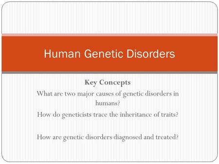 Key Concepts What are two major causes of genetic disorders in humans? How do geneticists trace the inheritance of traits? How are genetic disorders diagnosed.