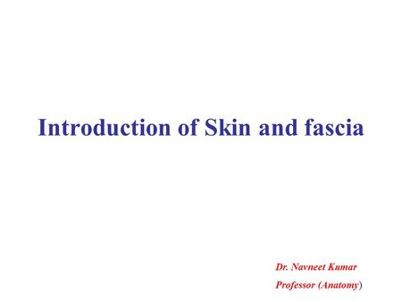 Introduction of Skin and fascia Dr. Navneet Kumar Professor (Anatomy)