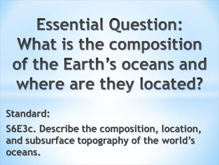 Standard: S6E3c. Describe the composition, location, and subsurface topography of the world's oceans.