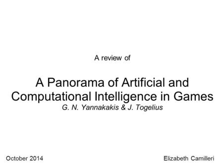 A review of A Panorama of Artificial and Computational Intelligence in Games G. N. Yannakakis & J. Togelius October 2014 Elizabeth Camilleri.