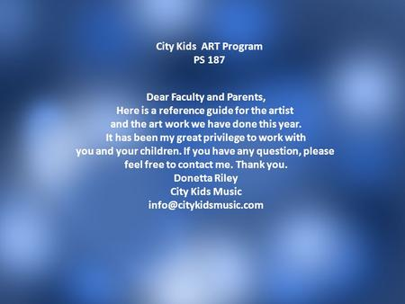 City Kids ART Program PS 187 Dear Faculty and Parents, Here is a reference guide for the artist and the art work we have done this year. It has been my.