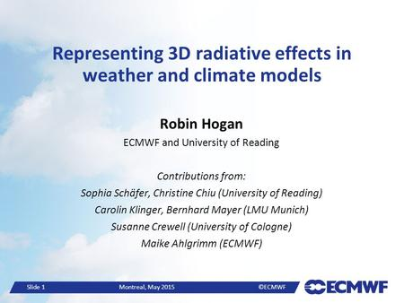 Slide 1 Montreal, May 2015 ©ECMWF Representing 3D radiative effects in weather and climate models Robin Hogan ECMWF and University of Reading Contributions.