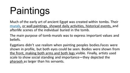 Paintings Much of the early art of ancient Egypt was created within tombs. Their murals, or wall paintings, showed daily activities, historical events,