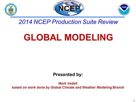 Presented by: Mark Iredell based on work done by Global Climate and Weather Modeling Branch 2014 NCEP Production Suite Review GLOBAL MODELING 1.