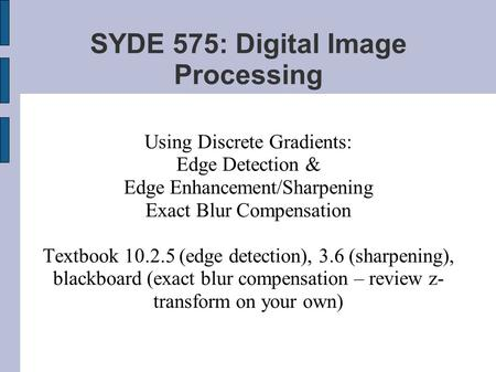 SYDE 575: Digital Image Processing Using Discrete Gradients: Edge Detection & Edge Enhancement/Sharpening Exact Blur Compensation Textbook 10.2.5 (edge.