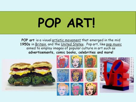 POP ART! POP art is a visual artistic movement that emerged in the mid 1950s in Britain and the United States. Pop art, like pop music aimed to employ.